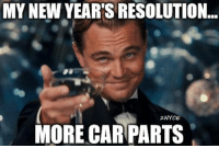 Damn right! Car memes: MY NEW YEARS RESOLUTION.  2NYCE  MORE CAR PARTS Damn right! Car memes