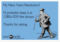 Memes, New Year's Resolutions, and Someecards: My New Years Resolution?  I'll probably keep it at  I 280x1024 like always.  Thanks for asking  your e cards  Someecards.com