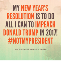 """Share"" if you agree! Happy New Year's from your friends at Democratic Memes!   www.democraticmemes.org: MY NEW YEAR'S  RESOLUTION IS TO DO  ALLICAN TO IMPEACH  DONALD TRUMP  IN 2017!  #NOTMYPRESIDENT  WWW. DEMOCRATIC MEMES ORG ""Share"" if you agree! Happy New Year's from your friends at Democratic Memes!   www.democraticmemes.org"