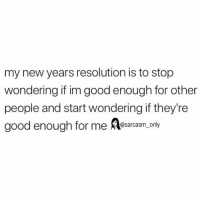 Funny, Memes, and Good: my new years resolution is to stop  wondering if im good enough for other  people and start wondering if they're  good enough for me esarcasm. only SarcasmOnly