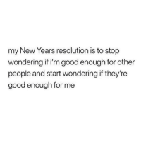 Good, Resolution, and New: my New Years resolution is to stop  wondering if i'm good enough for other  people and start wondering if they're  good enough for me