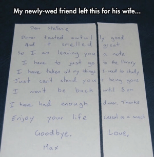 Life, Taken, and Good: My newly-wed friend left this for his wife...  Dear stefanie  Dinne tasted awfuy good  smelle d  And  area  so a leaing youl a note  ean younote  T have to ust go to the Ibrary  I have taken aly tingsned to stud  Tust cant stand youl bein gone  wont be backt  anti  I have had enough dnner Thanks  NoA  Enjoy your life ceeal s a snack  Goodbye  レ○ve/  0 How to give your wife a heart attack 101