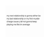 Keep Playing: my next relationship is gonna either be  my last relationship or my first murder  charge cause y'all not gonna keep  playing me like im average