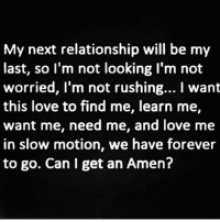 Memes, Slow Motion, and 🤖: My next relationship will be my  last, so I'm not looking I'm not  worried, I'm not rushing... I want  this love to find me, learn me,  want me, need me, and love me  in slow motion, we have forever  to go. Can I get an Amen? AMEN 😊 In slow motion baby