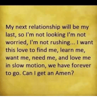 in slow motion: My next relationship will be my  last, so I'm not looking I'm not  worried, l'm not rushing... I want  this love to find me, learn me,  want me, need me, and love me  in slow motion, we have forever  to go. Can I get an Amen?