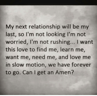 💯: My next relationship will be my  last, so lI'm not looking I'm not  worried, I'm not rushing... I want  this love to find me, learn me  want me, need me, and love me  in slow motion, we have forever  to go. Can I get an Amen? 💯