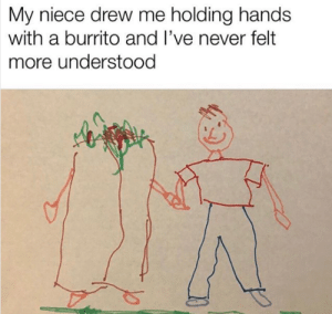 Dank, Memes, and Target: My niece drew me holding hands  with a burrito and I've never felt  more understood I feel complete now! by muneebdilshad MORE MEMES
