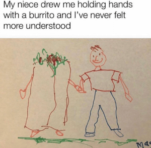 Funny, Never, and Burrito: My niece drew me holding hands  with a burrito and I've never felt  more understood 32 Quick Randoms For Your Viewing Pleasure - Funny Gallery