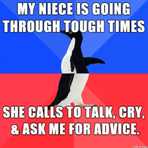 meme: MY NIECE IS GOING  THROUGH TOUGH TIMES  SHE CALLS TO TALK, CRY,  & ASK ME FOR ADVICE  made on imgur meme