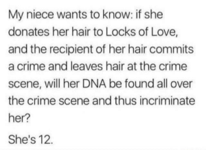Crime, Love, and Hair: My niece wants to know: if she  donates her hair to Locks of Love,  and the recipient of her hair commits  a crime and leaves hair at the crime  scene, will her DNA be found all over  the crime scene and thus incriminate  her?  She's 12 She's also a detective already