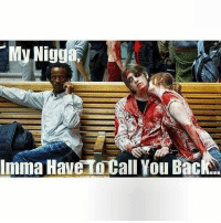 Niggly: My Nigg  Imma Have to Call You Bac