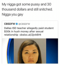 😂😂😂 @trapgodbart: My nigga got some pussy and 30  thousand dollars and still snitched.  Nigga you gay  CBS DFW  @CBSDFW  Dallas ISD teacher allegedly paid student  30k in hush money after sexual  relationship cbsloc.al/2jnA6Ht 😂😂😂 @trapgodbart