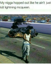 Memes, My Nigga, and Lightning: My nigga hopped out like he ain't just  kill lightning mcqueen. how could you be so heartless....🍩c