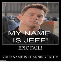 👇😂👇epic fail brush!!! swage fail ebic: MY NNAME  IS JEFF!  EPIC FAIL!  YOUR NAME IS CHANNING TATUM  mgflip.com 👇😂👇epic fail brush!!! swage fail ebic