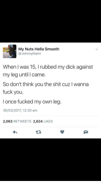 <p>In case some girl being extra today (via /r/BlackPeopleTwitter)</p>: My Nuts Hella Smooth  @JohnnyNami  When I was 15, I rubbed my dick against  my leg until I came.  So don't think you the shit cuz I wanna  fuck you.  l once fucked my own leg  30/03/2017, 12:20 am  2,063 RETWEETS 2,624 LIKES  13 <p>In case some girl being extra today (via /r/BlackPeopleTwitter)</p>