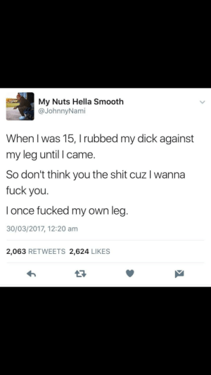 In case some girl being extra today: My Nuts Hella Smooth  @JohnnyNami  When I was 15, I rubbed my dick against  my leg until I came.  So don't think you the shit cuz I wanna  fuck you.  l once fucked my own leg  30/03/2017, 12:20 am  2,063 RETWEETS 2,624 LIKES  13 In case some girl being extra today