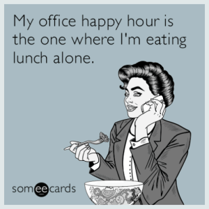 memehumor:  My office happy hour is the one where I'm eating lunch alone.: My office happy hour is  the one where I'm eating  lunch alone  someecards memehumor:  My office happy hour is the one where I'm eating lunch alone.
