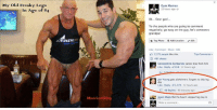 Add, The Internet, and Photos: My old Freaky Legs  In A  of 84  Movies  HD9  Gym Memes  12 hours ago  84... Dear god.  To the people who are going to comment  negatively, go easy on the guy, he's someones  grandpa!  Tag Photo 9 Add Location  Edit  Lake Comment Share Edit  7,171 people like this.  Top Comments  487 shares  Constantine Corbachev cancer dies from him  Like Reply 638-12 hours ago  Jon Young gets alzheimers forgets to skip leg  Like Reply- 1.374 12 hours ago  48 Replies 40 minutes ago  ja Jason Wade well he hasn't skipped leg day in  Write a comment... Congratulations sir, you win the internet for today. 