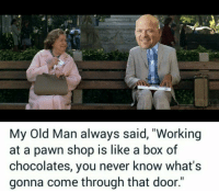 """Lmao: My Old Man always said, """"Working  at a pawn shop is like a box of  chocolates, you never know what's  gonna come through that door."""" Lmao"""
