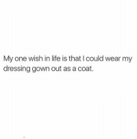 Life, Memes, and 🤖: My one wish in life is that I could wear my  dressing gown out as a coat. If Heff can do it why can't I? 🤷🏼‍♀️ goodgirlwithbadthoughts 💅🏼 Rp @oliveandlile