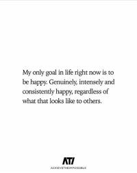 Life, Memes, and Goal: My only goal in life right now is to  be happy. Genuinely, intensely and  consistently happy, regardless of  what that looks like to others.  ATI  ACHIEVETHEIMPOSSIBLE You deserve to be happy! successes - Follow: @achievetheimpossible -