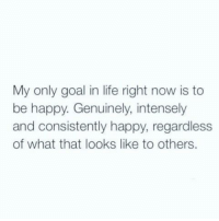 Life, Love, and Target: My only goal in life right now is to  be happy. Genuinely, intensely  and consistently happy, regardless  of what that looks like to others. dailyinspirationquotes:follow for daily posts