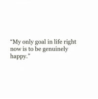 """Life, Goal, and Happy: """"My only goal in life right  now is to be genuinely  happy."""""""