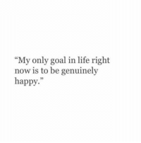 """Life, Goal, and Happy: """"My only goal in life right  now is to be genuinely  happy.""""  05"""