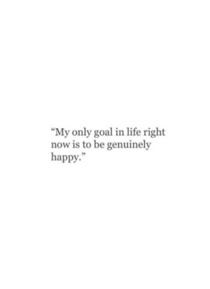 """Life Right Now: """"My only goal in life right  now is to be genuinely  happy."""""""