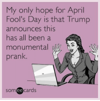 Prank, Trump, and Relatable: My only hope for April  Fool's Day is that Trump  announces this  has all been a  monumental  prank  ee  cards PLEASE
