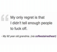 Grandma, Regret, and Fuck: My only regret is that  I didn't tell enough people  to fuck off.  - My 92 year old grandma. (via coffeestainedheart) Truth bomb 💣