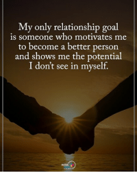 My relationship goal is someone who motivates me to become a better person and shoes me the potential I don't see in my self. positiveenergyplus: My only relationship goal  is someone who motivates me  to become a better person  and shows me the potential  I don't see in myself. My relationship goal is someone who motivates me to become a better person and shoes me the potential I don't see in my self. positiveenergyplus