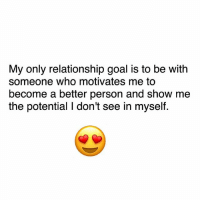 Monday resolutions: My only relationship goal is to be with  someone who motivates me to  become a better person and show me  the potential I don't see in myself. Monday resolutions