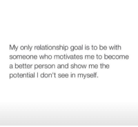 <p>Relationship goals</p>: My only relationship goal is to be with  someone who motivates me to become  a better person and show me the  potential I don't see in myself. <p>Relationship goals</p>
