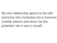 Goal, Who, and Show: My only relationship goal is to be with  someone who motivates me to become  a better person and show me the  potential I don't see in myself.