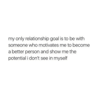 show me the: my only relationship goal is to be with  someone who motivates me to become  a better person and show me the  potential i don't see in myself