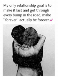 """Relationship Goals: My only relationship goal is to  make it last and get through  every bump in the road, make  """"forever"""" actually be forever."""