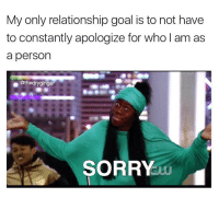 Memes, Relationship Goals, and Apology: My only relationship goal is to not have  to constantly apologize for who am as  a person  @thedryginger  SORRY The very funny @highfiveexpert is the only person who doesn't make me apologize for being myself. Go follow @highfiveexpert @highfiveexpert @highfiveexpert