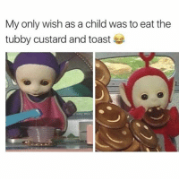 Memes, Pepe, and Toast: My only wish as a child was to eat the  tubby custard and toast I feel • • • • meme textpost funny follow comment like fav cute love me like4like followforfollow hilarious datboi pepe dank dankmeme donaldtrump followme photooftheday happy memeing yay lol instadaily f4f l4f memes likes like4like