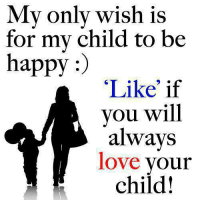 """Love, Happy, and Be Happy: My only wish is  for my child to be  happy  """"Like if  you will  always  love  your  child!"""