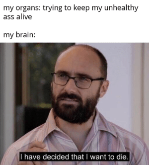 It's a battle: my organs: trying to keep my unhealthy  ass alive  my brain:  I have decided that I want to die. It's a battle