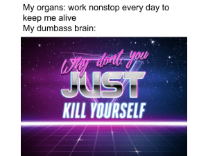 This post was removed for cropping: My organs: work nonstop every day to  keep me alive  My dumbass brain:  Wer thont you  JUST  KILL YOURSELF This post was removed for cropping