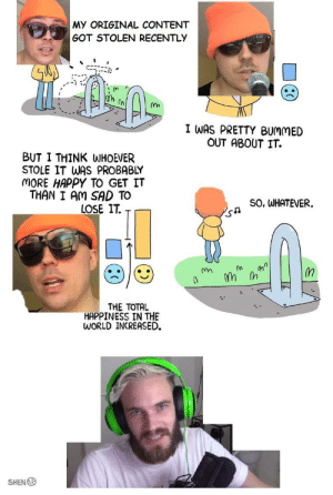 My meme got stolen recently : PewdiepieSubmissions: MY ORIGINAL CONTENT  GOT STOLEN RECENTLY  '  ' '-ぷ  I WAS PRETTY BUMMED  OUT ABOUT IT.  BUT I THINK WHOEVER  STOLE IT WAS PROBABLY  MORE HAPPY TO GET IT  THAN I AM SAD TO  LOSE IT  SO, WHATEVER.  THE TOTAL  HAPPINESS IN THE  WORLD INCREASED  SHEN My meme got stolen recently : PewdiepieSubmissions