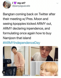 Community, Twitter, and Army: my ot7  @panyaguacate  Bangtan coming back on Twitter after  their meeting w/ Pres. Moon and  seeing kpoppies kicked ARMY out,  ARMY declaring inpendence, and  formulating once again how to buy  Namjoon that island  #BTS 🐾 honestly the kpop community don't deserve the boys, not after all the bullshit they put bangtan through. I say good riddance army