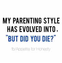 MY PARENTING STYLE  EVOLVED INTO,  BUT DID YOU DIE?  to Appetite for Honesty