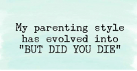 """My parenting style  has evolved into  BUT DID YOU DIE"""" * K *"""