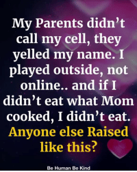 Memes, Parents, and Mom: My Parents didn't  call my cell, they  yelled my name. I  played outside, not  online.. and ifI  didn't eat what Mom  cooked, I didn't eat.  Anyone else Raised  like this?  Be Human Be Kind Anyone else Raised like this??