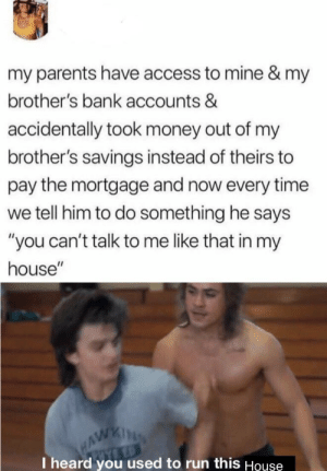 "Not. Anymore.: my parents have access to mine & my  brother's bank accounts &  accidentally took money out of my  brother's savings instead of theirs to  pay the mortgage and now every time  we tell him to do something he says  ""you can't talk to me like that in my  house""  HAWKING  I heard you used to run this House Not. Anymore."