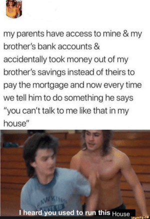 ": my parents have access to mine & my  brother's bank accounts &  accidentally took money out of my  brother's savings instead of theirs to  pay the mortgage and now every time  we tell him to do something he says  ""you can't talk to me like that in my  house""  WAWKING  I heard you used to run this House  ifunny.co"