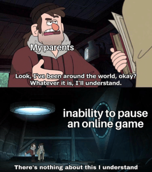 Parents, Game, and Okay: My parents  Look, Ive been around the world, okay?  Whatever it is, I'll understand.  inability to pause  an online game  There's nothing about this I understand Jeez Mom!